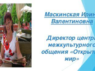 Маскинская Ирина Валентиновна Маскинская Ирина Валентиновна Директор центра м