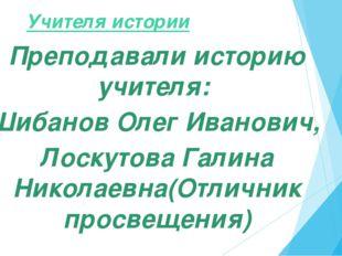 Учителя истории Преподавали историю учителя: Шибанов Олег Иванович, Лоскутов