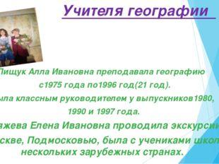 Учителя географии Пищук Алла Ивановна преподавала географию с1975 года по199