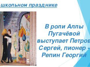 На школьном празднике В роли Аллы Пугачёвой выступает Петров Сергей, пионер -