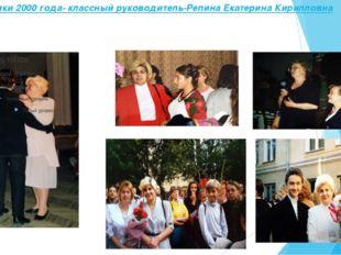 Выпускники 2000 года- классный руководитель-Репина Екатерина Кирилловна