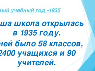 Первый учебный год -1935 Наша школа открылась в 1935 году. В ней было 58 клас