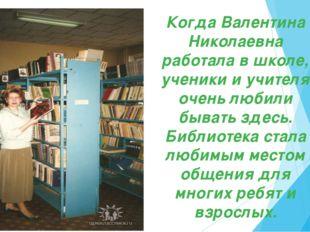 Когда Валентина Николаевна работала в школе, ученики и учителя очень любили