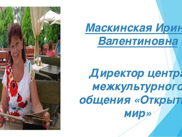 Маскинская Ирина Валентиновна Маскинская Ирина Валентиновна Директор центра м...