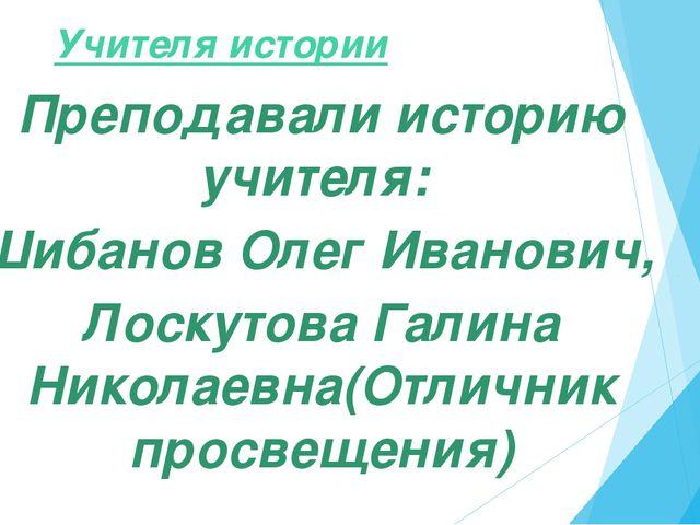 Учителя истории Преподавали историю учителя: Шибанов Олег Иванович, Лоскутов...
