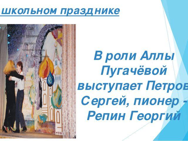 На школьном празднике В роли Аллы Пугачёвой выступает Петров Сергей, пионер -...