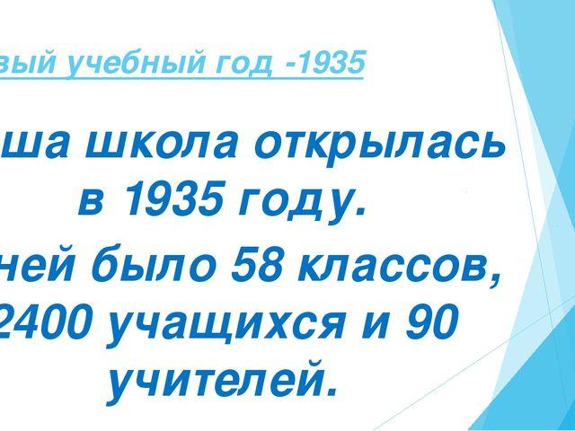 Первый учебный год -1935 Наша школа открылась в 1935 году. В ней было 58 клас...