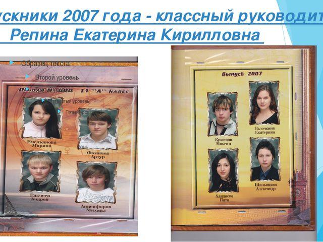 Выпускники 2007 года - классный руководитель Репина Екатерина Кирилловна