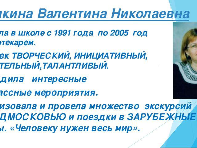 Пышкина Валентина Николаевна Работала в школе с 1991 года по 2005 год библиот...