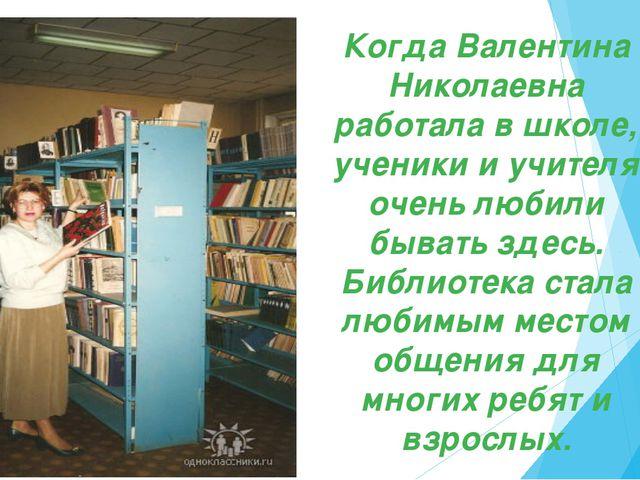 Когда Валентина Николаевна работала в школе, ученики и учителя очень любили...
