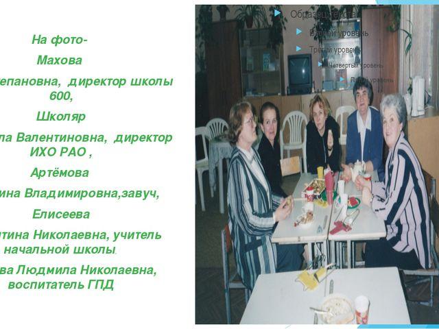 На фото- Махова Нина Степановна, директор школы 600, Школяр Людмила Валентин...