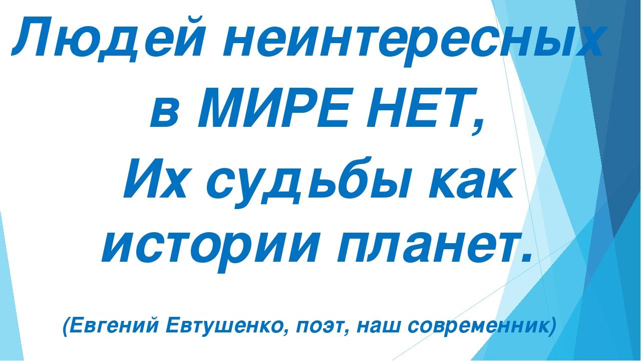 Людей неинтересных в МИРЕ НЕТ, Их судьбы как истории планет. (Евгений Евтуше...