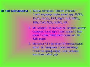 ІІІ топ тапсырмасы. 1. Мына заттардың ішінен оттексіз қышқылдарды теріп жазың