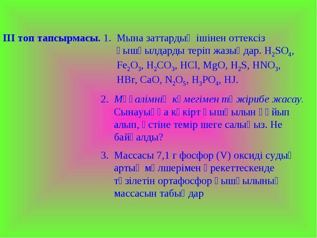 ІІІ топ тапсырмасы. 1. Мына заттардың ішінен оттексіз қышқылдарды теріп жазың...