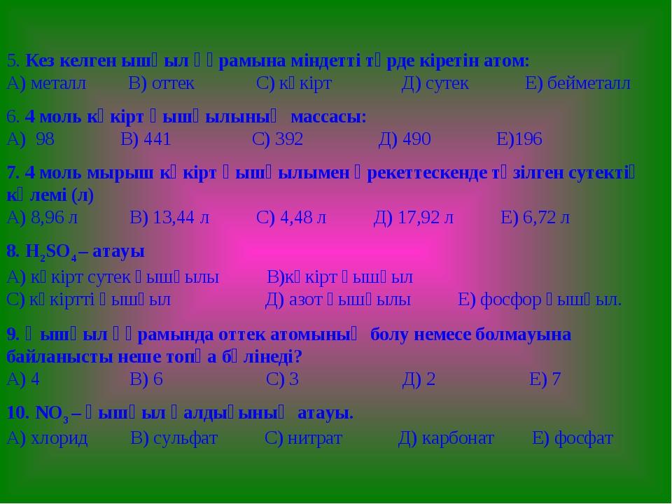 5. Кез келген ышқыл құрамына міндетті түрде кіретін атом: А) металл В) оттек...