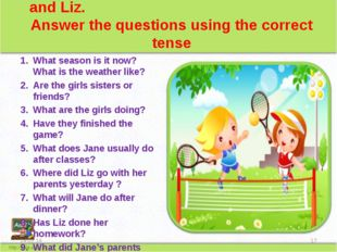 Look at the picture. You can see Jane and Liz. Answer the questions using th