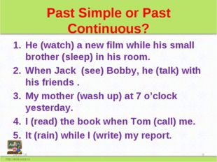 Past Simple or Past Continuous? He (watch) a new film while his small brother