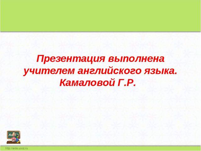 Презентация выполнена учителем английского языка. Камаловой Г.Р.