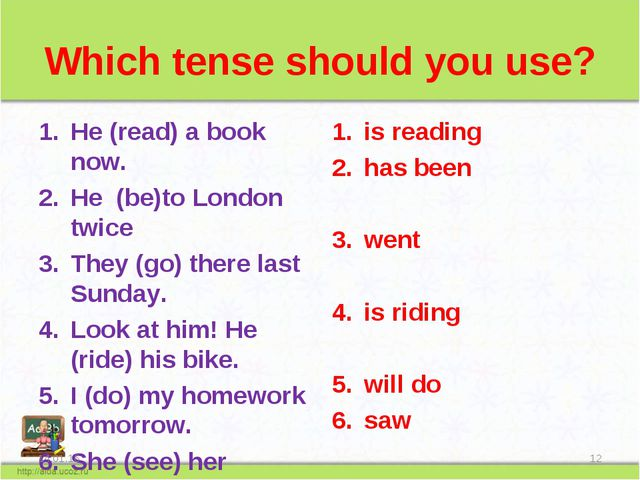 Which tense should you use? He (read) a book now. He (be)to London twice They...