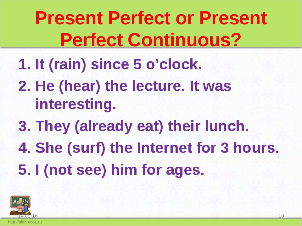 Present Perfect or Present Perfect Continuous? It (rain) since 5 o'clock. He...