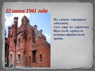 22 июня 1941 года Но самым страшным событием, стал удар по гарнизону Брестско