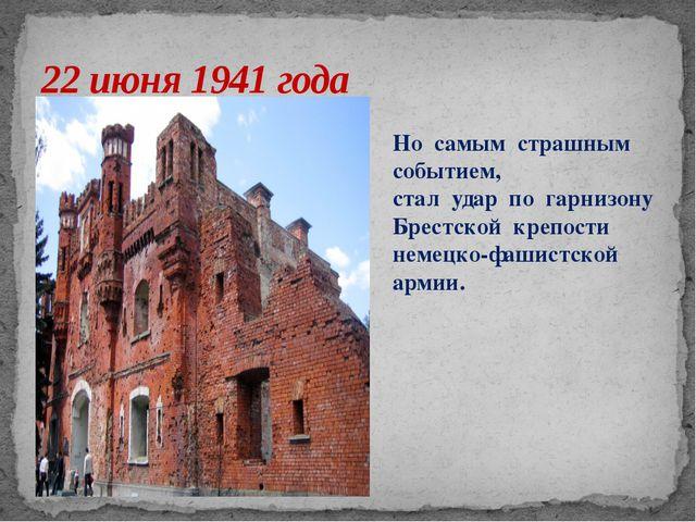 22 июня 1941 года Но самым страшным событием, стал удар по гарнизону Брестско...