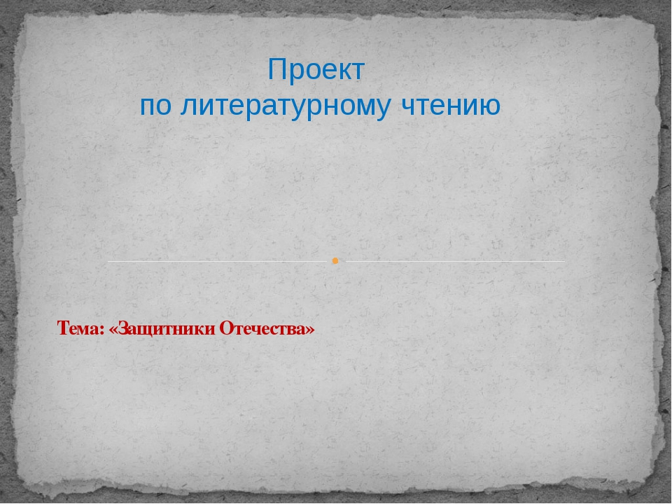 Тема: «Защитники Отечества» Проект по литературному чтению