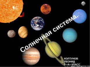 Солнечная система. КОЛТУНОВ ЛЕОНИД 3 «А» КЛАСС МОУ СОШ № 3