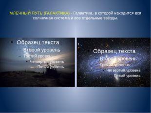 МЛЕЧНЫЙ ПУТЬ (ГАЛАКТИКА) - Галактика, в которой находится вся солнечная систе