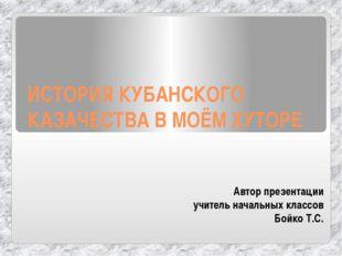 ИСТОРИЯ КУБАНСКОГО КАЗАЧЕСТВА В МОЁМ ХУТОРЕ Автор презентации учитель начальн