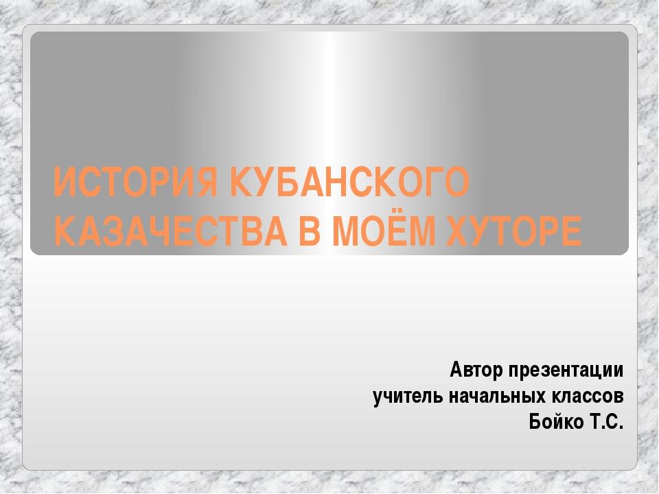 ИСТОРИЯ КУБАНСКОГО КАЗАЧЕСТВА В МОЁМ ХУТОРЕ Автор презентации учитель начальн...