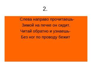 2. Слева направо прочитаешь- Зимой на печке он сидит. Читай обратно и узнаешь