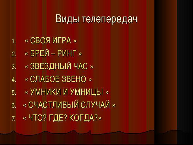Виды телепередач « СВОЯ ИГРА » « БРЕЙ – РИНГ » « ЗВЕЗДНЫЙ ЧАС » « СЛАБОЕ ЗВЕН...