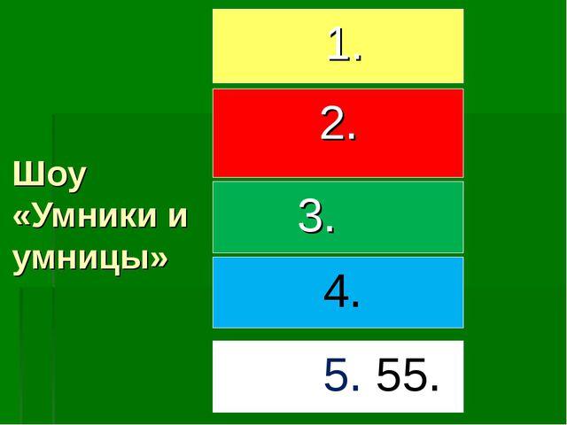 Шоу «Умники и умницы» 1. 2. 3. 4. 5. 55.