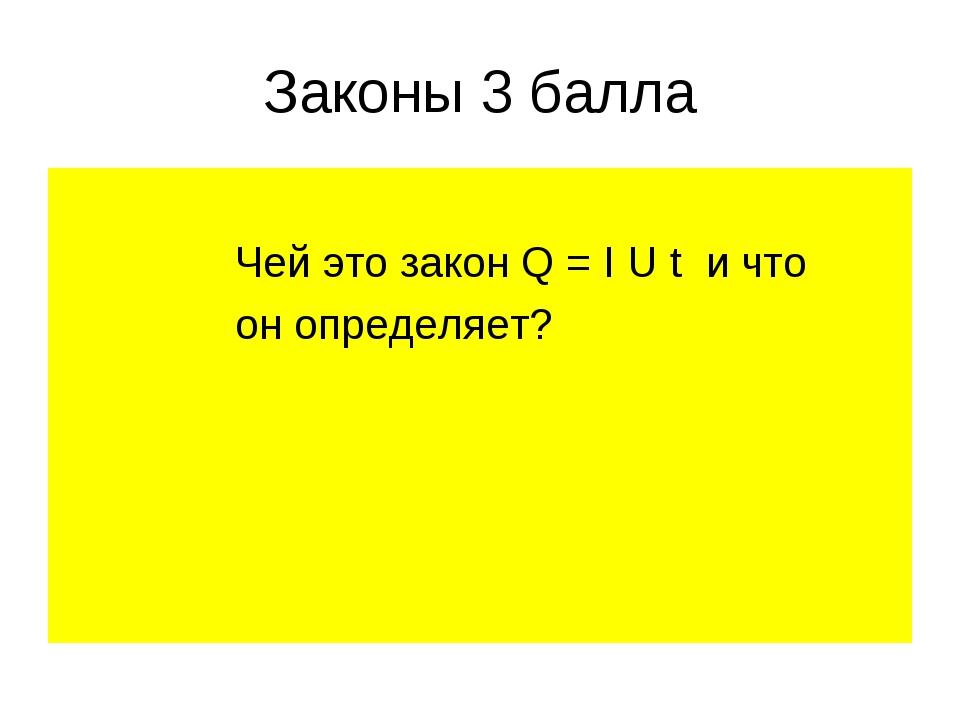 Законы 3 балла Чей это закон Q = I U t и что он определяет?