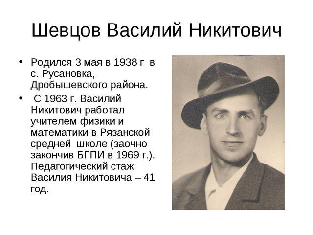 Шевцов Василий Никитович Родился 3 мая в 1938 г в с. Русановка, Дробышевского...