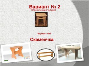 Вариант № 2 Классический табурет Вариант №3 Скамеечка