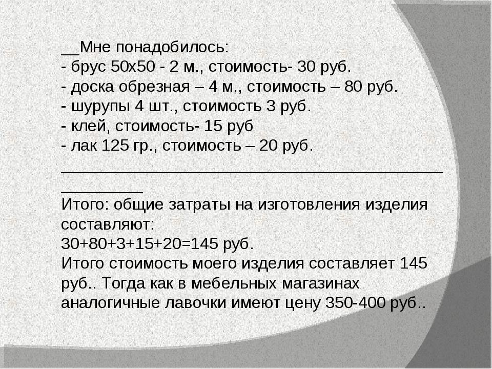 __Мне понадобилось: - брус 50х50 - 2 м., стоимость- 30 руб. - доска обрезная...