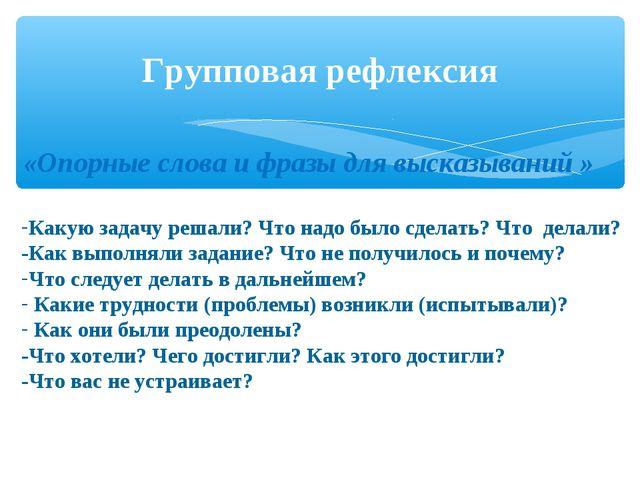 Групповая рефлексия «Опорные слова и фразы для высказываний » Какую задачу ре...