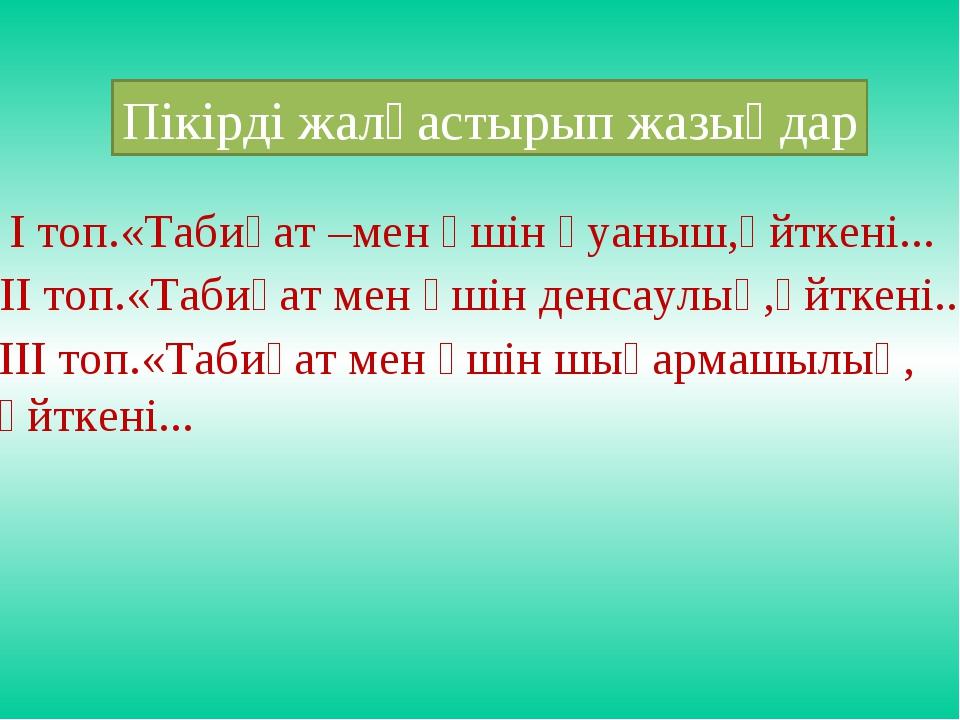 Пікірді жалғастырып жазыңдар І топ.«Табиғат –мен үшін қуаныш,өйткені... ІІ то...