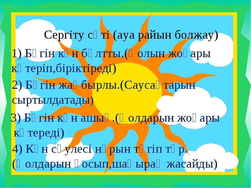 Сергіту сәті (ауа райын болжау) 1) Бүгін күн бұлтты.(Қолын жоғары көтеріп,бір...