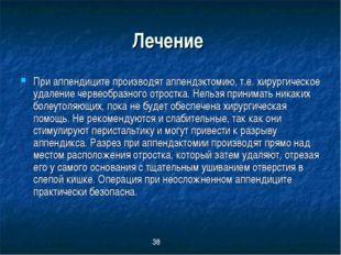 Лечение При аппендиците производят аппендэктомию, т.е. хирургическое удаление
