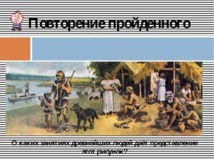 Повторение пройденного О каких занятиях древнейших людей даёт представление