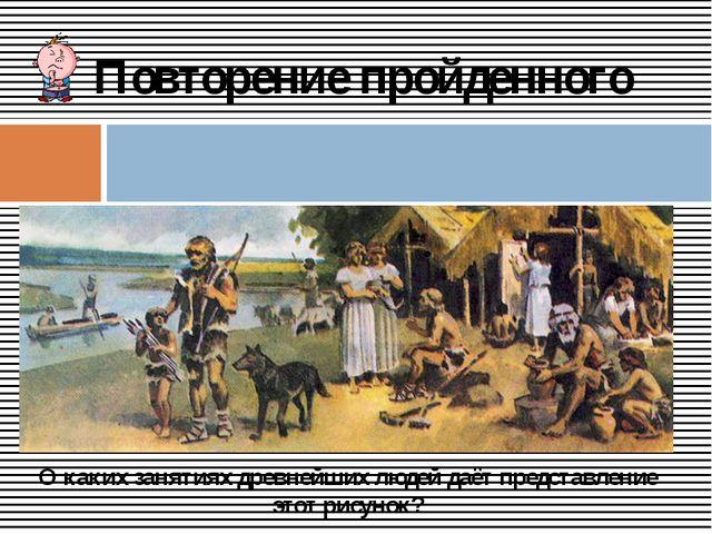 Повторение пройденного О каких занятиях древнейших людей даёт представление...