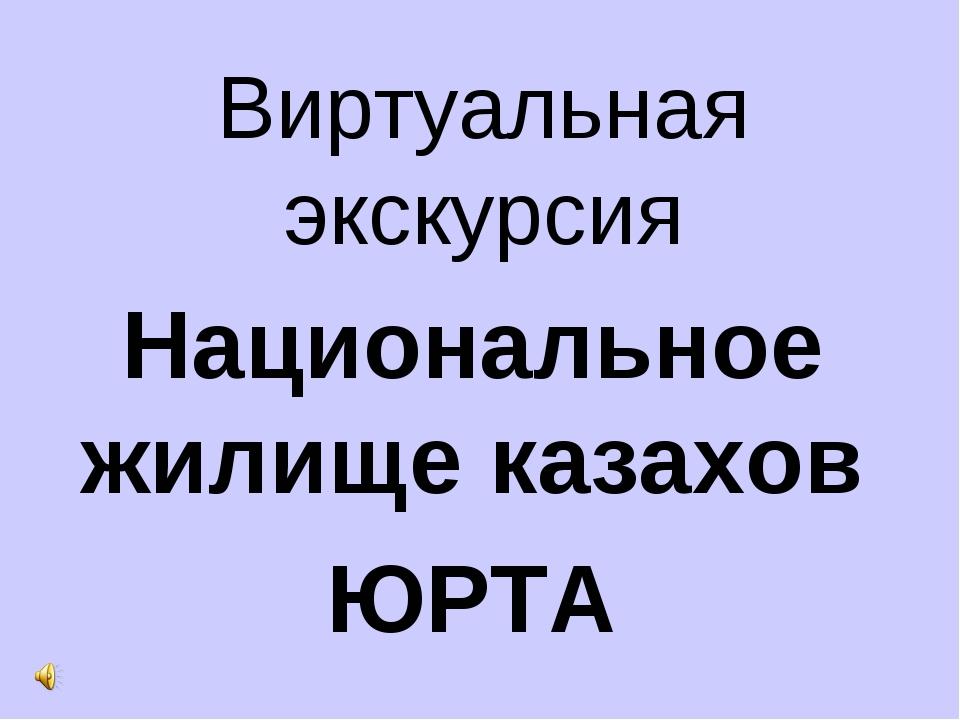 Виртуальная экскурсия Национальное жилище казахов ЮРТА