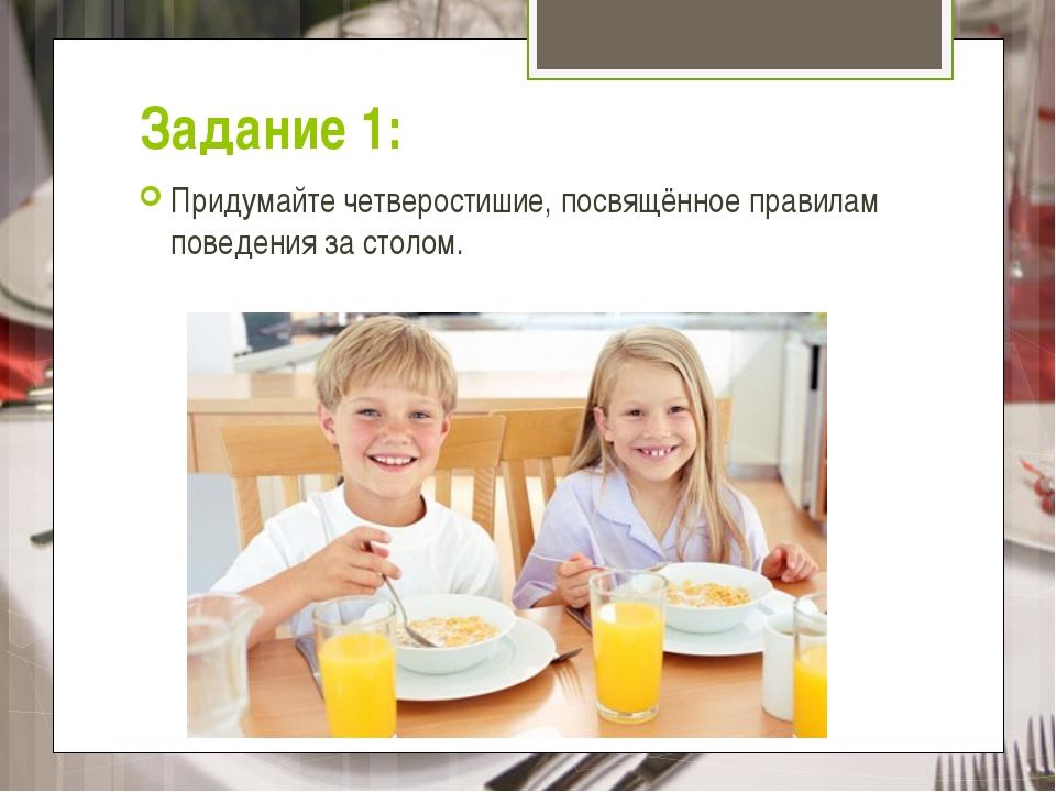 Задание 1: Придумайте четверостишие, посвящённое правилам поведения за столом.