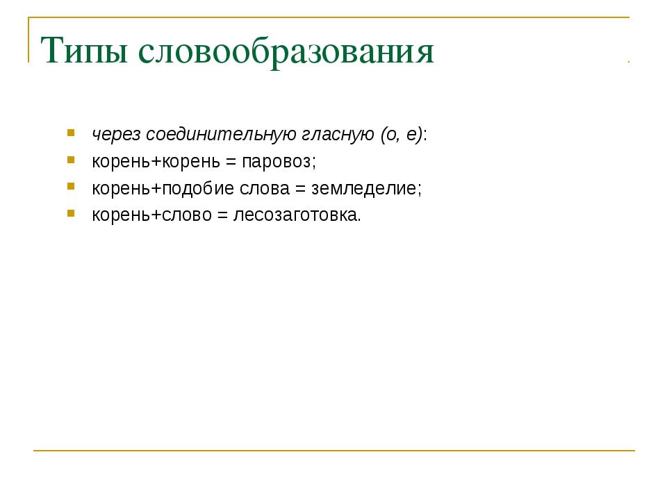Типы словообразования через соединительную гласную (о, е): корень+корень = па...