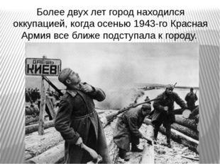 Более двух лет город находился оккупацией, когда осенью 1943-го Красная Армия