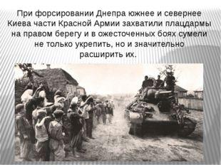 При форсировании Днепра южнее исевернее Киева части Красной Армии захватили