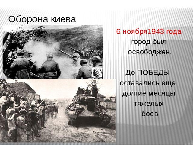 6 ноября1943 года город был освободжен. До ПОБЕДЫ оставались еще долгие месяц...